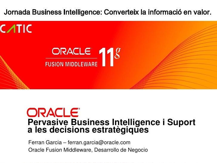 Jornada Business Intelligence: Converteix la informació en valor.            <Insert Picture Here>            Pervasive Bu...