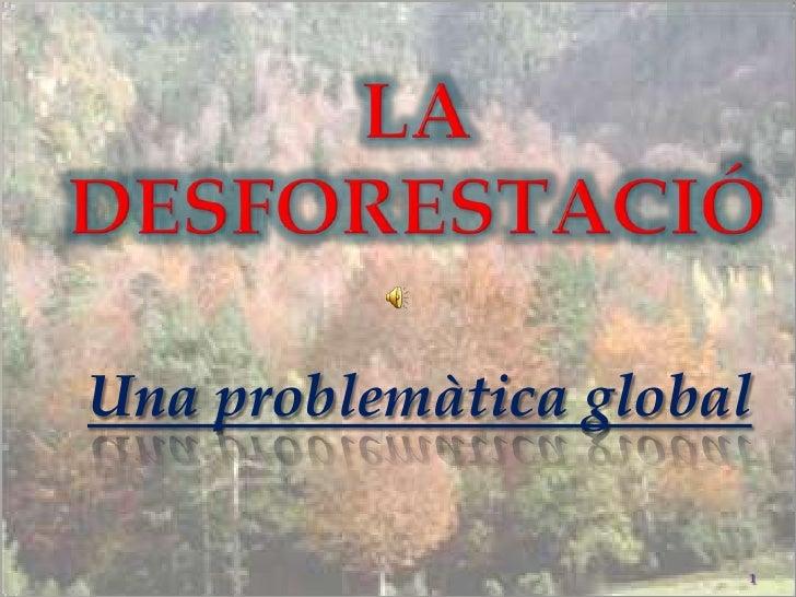 LA DESFORESTACIÓ<br />Una problemàtica global<br />1<br />