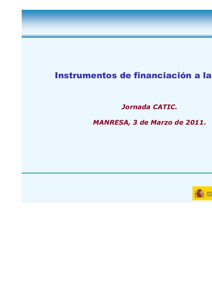Instrumentos de financiación a la I+D+i .               Jornada CATIC.        MANRESA, 3 de Marzo de 2011.