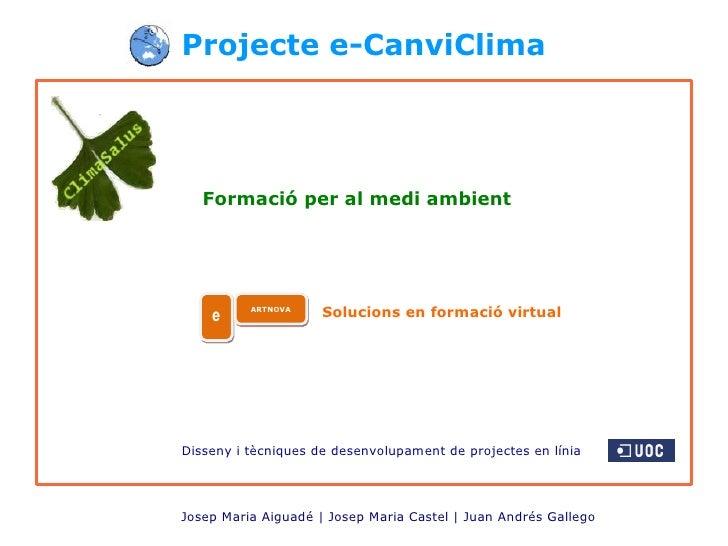 Projecte e-CanviClima Josep Maria Aiguadé | Josep Maria Castel | Juan Andrés Gallego   Formació per al medi ambient Soluci...
