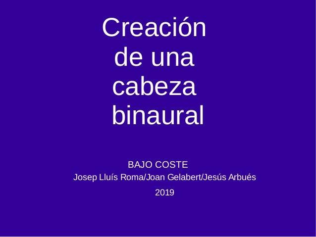 Creación de una cabeza binaural BAJO COSTE Josep Lluís Roma/Joan Gelabert/Jesús Arbués 2019