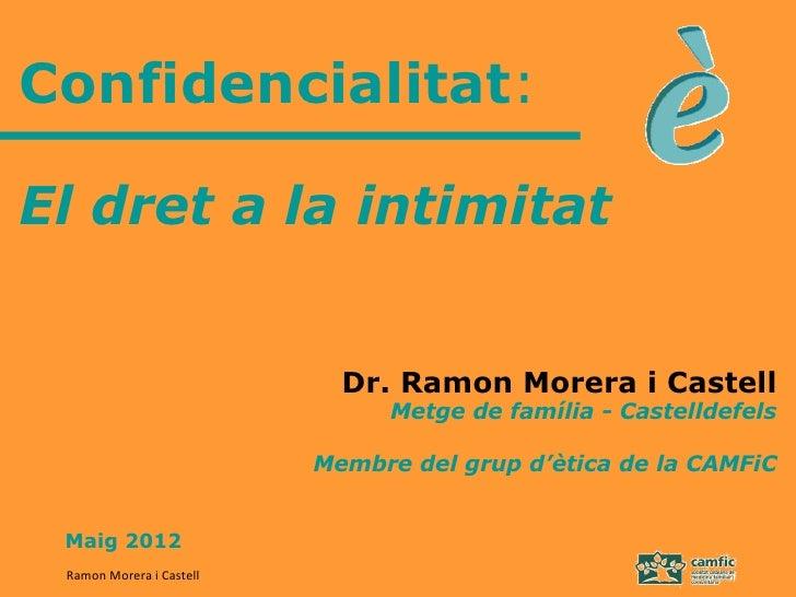 Confidencialitat:El dret a la intimitat                            Dr. Ramon Morera i Castell                             ...