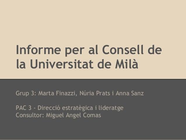Informe per al Consell dela Universitat de MilàGrup 3: Marta Finazzi, Núria Prats i Anna SanzPAC 3 - Direcció estratègica ...