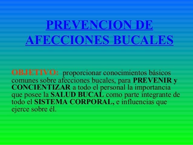 PREVENCION DE AFECCIONES BUCALES OBJETIVO: proporcionar conocimientos básicos comunes sobre afecciones bucales, para PREVE...