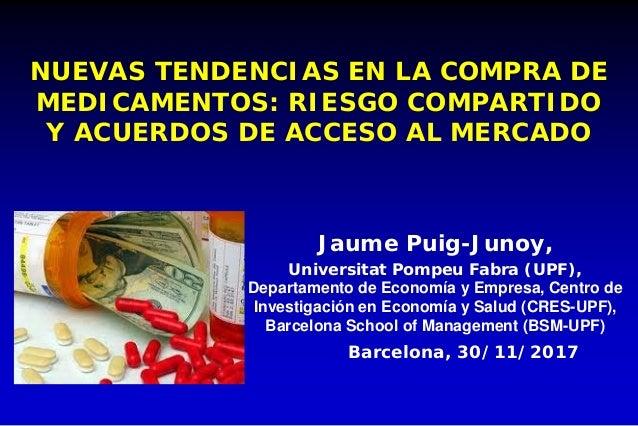 NUEVAS TENDENCIAS EN LA COMPRA DE MEDICAMENTOS: RIESGO COMPARTIDO Y ACUERDOS DE ACCESO AL MERCADO Jaume Puig-Junoy, Univer...