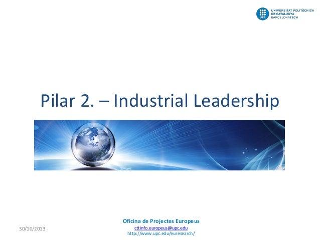 Pilar 2. – Industrial Leadership  Oficina de Projectes Europeus 30/10/2013  cttinfo.europeus@upc.edu http://www.upc.edu/eu...