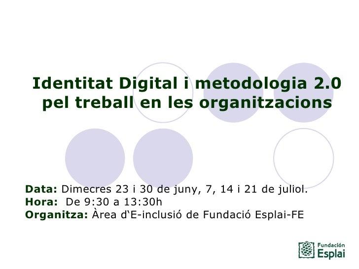 Identitat Digital i metodologia 2.0 pel treball en les organitzacions Data: Dimecres 23 i 30 de juny, 7, 14 i 21 de julio...