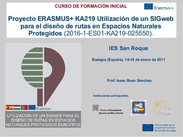 CURSO DE FORMACIÓN INICIAL Proyecto ERASMUS+ KA219 Utilización de un SIGweb para el diseño de rutas en Espacios Naturales ...