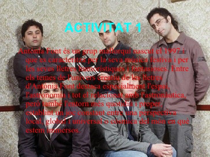 ACTIVITAT 1   <ul><li>Antònia Font és un grup mallorquí nascut el 1997 i que es caracteritza per la seva música festiva i ...