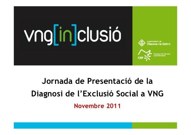 1  Jornada de Presentació de laDiagnosi de l'Exclusió Social a VNG           Novembre 2011