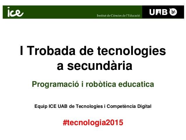 I Trobada de tecnologies a secundària Programació i robòtica educatica Equip ICE UAB de Tecnologies i Competència Digital ...