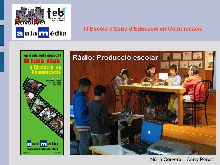 Ràdio: Producció escolar III Escola d'Estiu d'Educació en Comunicació Núria Cervera – Anna Pérez