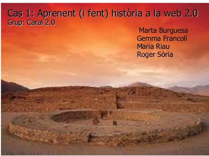 Cas 1: Aprenent (i fent) història a la web 2.0 Grup: Caral 2.0                         Marta Burgues...