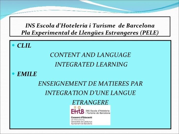 INS Escola d'Hoteleria i Turisme  de Barcelona Pla Experimental de Llengües Estrangeres (PELE) <ul><li>CLIL </li></ul><ul>...