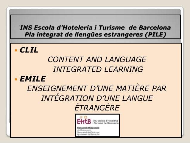 INS Escola d'Hoteleria i Turisme de Barcelona Pla integrat de llengües estrangeres (PILE)  CLIL CONTENT AND LANGUAGE INTE...