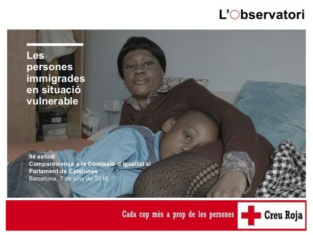Les persones immigrades en situació vulnerable 9è estudi Compareixença a la Comissió d'Igualtat al Parlament de Catalunya ...