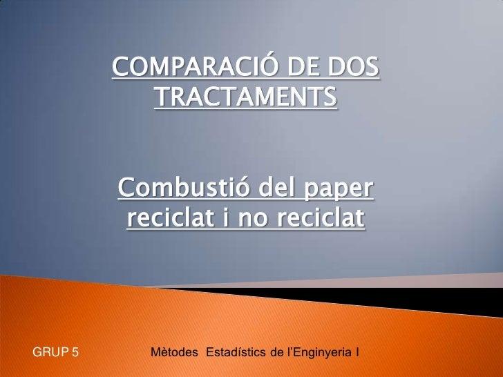 COMPARACIÓ DE DOS TRACTAMENTS<br />Combustió del paper reciclat i no reciclat<br />Mètodes  Estadístics de l'Enginyeria I<...