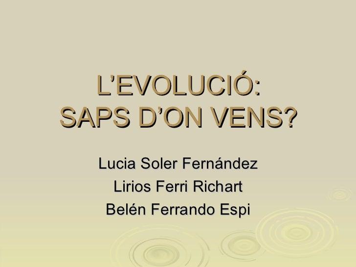 L'EVOLUCIÓ : SAPS D'ON VENS? Lucia Soler Fernández Lirios Ferri Richart Belén Ferrando Espi