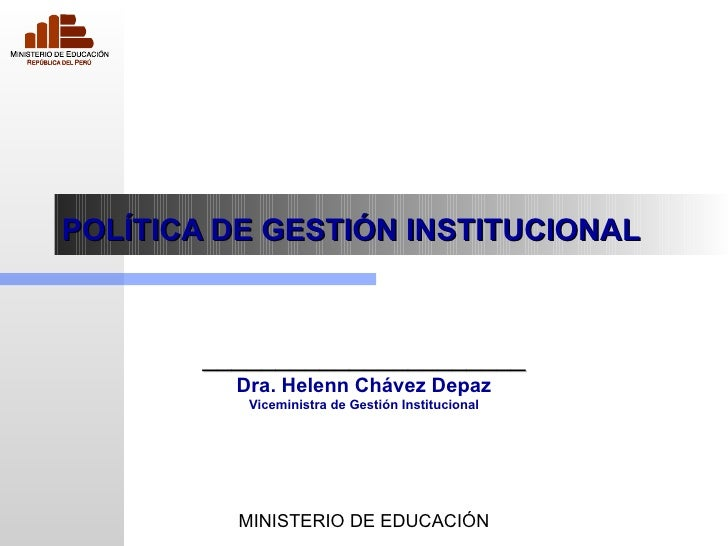 POLÍTICA DE GESTIÓN INSTITUCIONAL ______________________ Dra. Helenn Chávez Depaz Viceministra de Gestión Institucional MI...