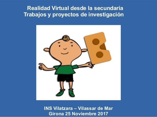 Realidad Virtual desde la secundaria Trabajos y proyectos de investigación INS Vilatzara – Vilassar de Mar Girona 25 Novie...
