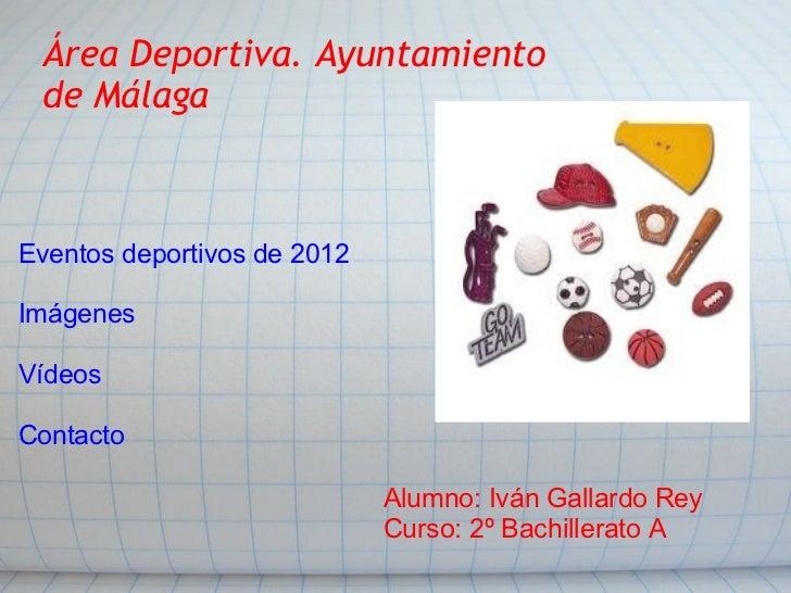 Área Deportiva. Ayuntamiento de Málaga Eventos deportivos de 2012 Imágenes Vídeos Contacto Alumno: Iván Gallardo Rey Curso...