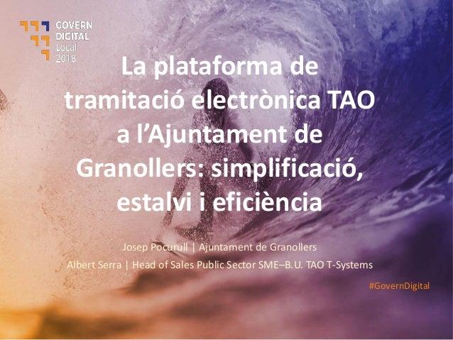 La plataforma de tramitació electrònica TAO a l'Aju ta e t de Granollers: simplificació, estalvi i eficiència Josep Pocuru...