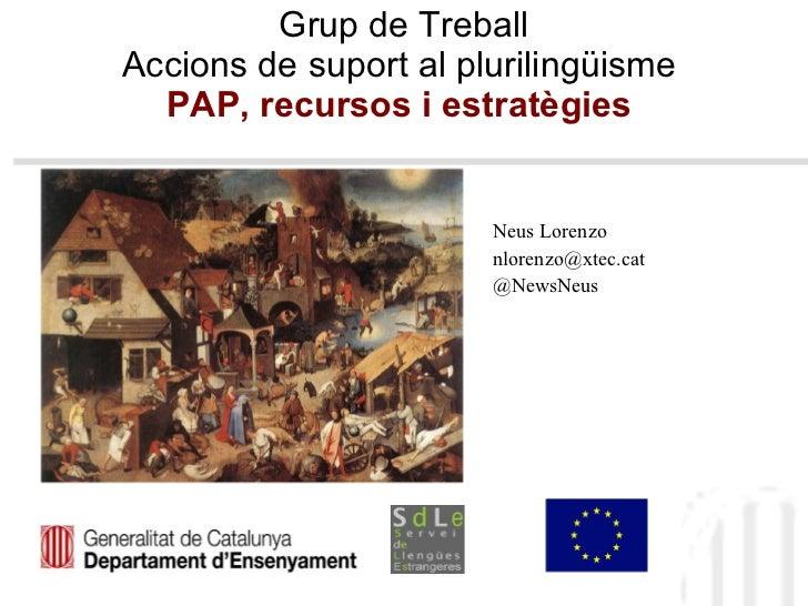 Grup de Treball Accions de suport al plurilingüisme  PAP, recursos i estratègies   Neus Lorenzo  [email_address] @NewsNeus