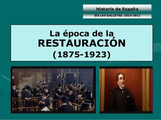 Historia de España La época de la RESTAURACIÓN (1875-1923) IES LAS GALLETAS. 2010-2011