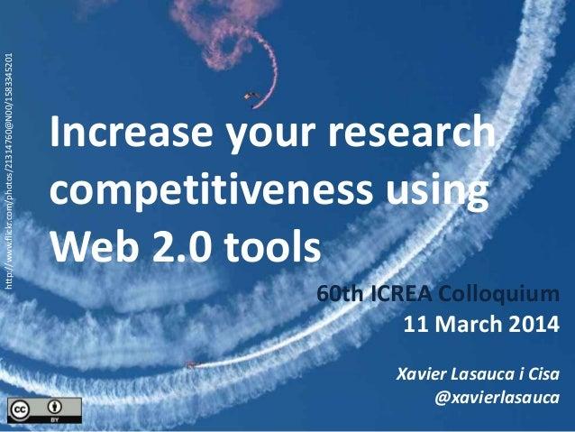 Increase your research competitiveness using Web 2.0 tools 60th ICREA Colloquium 11 March 2014 Xavier Lasauca i Cisa @xavi...