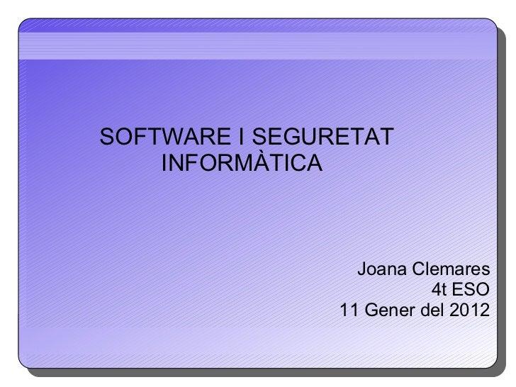 SOFTWARE I SEGURETAT  INFORMÀTICA Joana Clemares 4t ESO 11 Gener del 2012