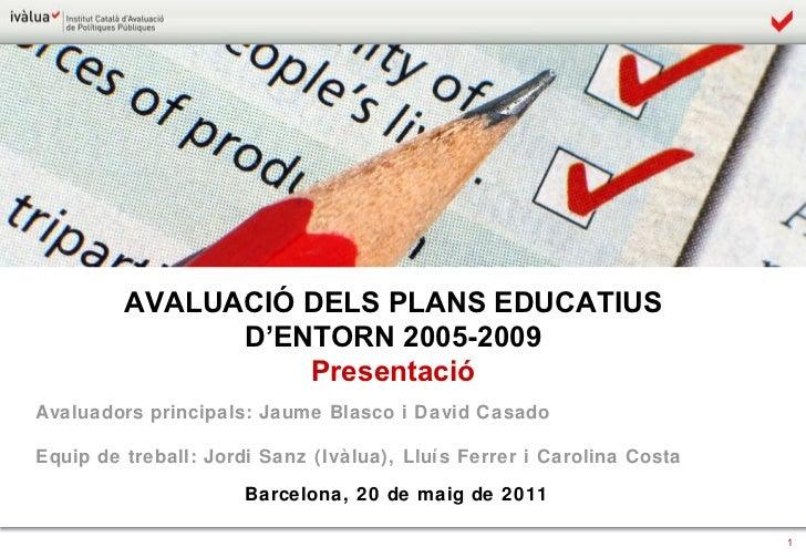 AVALUACIÓ DELS PLANS EDUCATIUS  D'ENTORN 2005-2009  Presentació  Avaluadors principals: Jaume Blasco i David Casado Equip ...