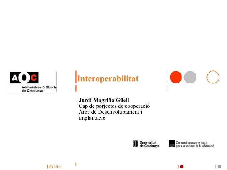 Interoperabilitat Jordi Magriñà Güell Cap de porjectes de cooperació Àrea de Desenvolupament i implantació
