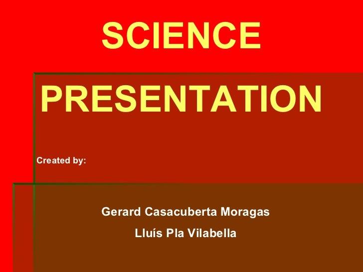 SCIENCEPRESENTATIONCreated by:              Gerard Casacuberta Moragas                   Lluís Pla Vilabella