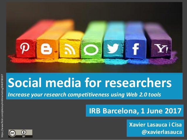 IRB Barcelona, 1 June 2017 Social media for researchers Increase your research competitiveness using Web 2.0 tools Xavier ...