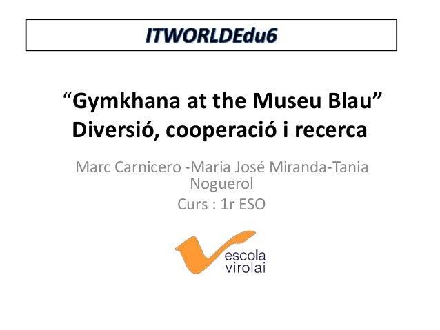"""""""Gymkhana at the Museu Blau"""" Diversió, cooperació i recerca Marc Carnicero -Maria José Miranda-Tania Noguerol Curs : 1r ES..."""