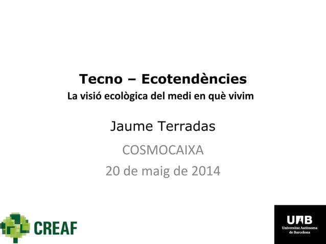 Tecno – Ecotendències La visió ecològica del medi en què vivim Jaume Terradas COSMOCAIXA 20 de maig de 2014