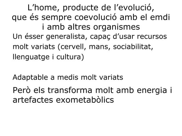 L'home, producte de l'evolució, que és sempre coevolució amb el emdi i amb altres organismes Un ésser generalista, capaç d...