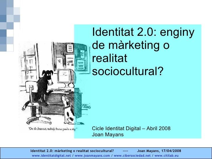Identitat 2.0: enginy de màrketing o realitat sociocultural? Cicle Identitat Digital – Abril 2008 Joan Mayans
