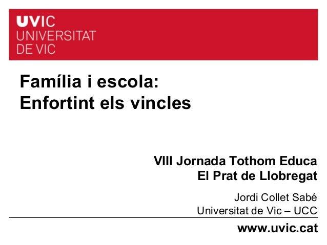 www.uvic.cat Família i escola: Enfortint els vincles VIII Jornada Tothom Educa El Prat de Llobregat Jordi Collet Sabé Univ...