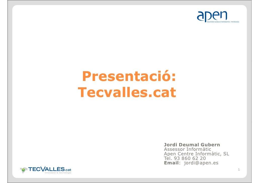 Presentació: Presentació: Tecvalles.cat              Jordi Deumal Gubern            Assessor Informàtic            Apen Ce...