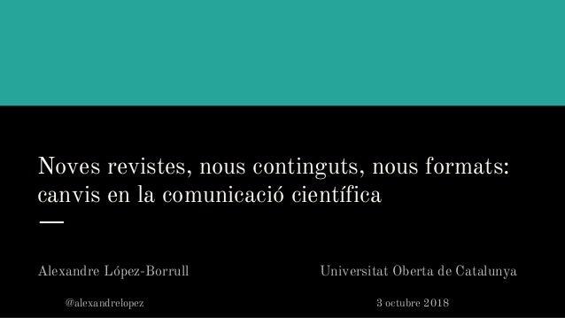 Noves revistes, nous continguts, nous formats: canvis en la comunicació científica Alexandre López-Borrull Universitat Obe...