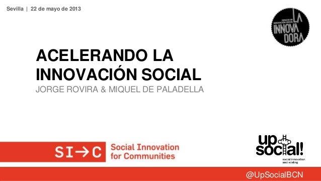 ACELERANDO LAINNOVACIÓN SOCIALJORGE ROVIRA & MIQUEL DE PALADELLASevilla | 22 de mayo de 2013@UpSocialBCN