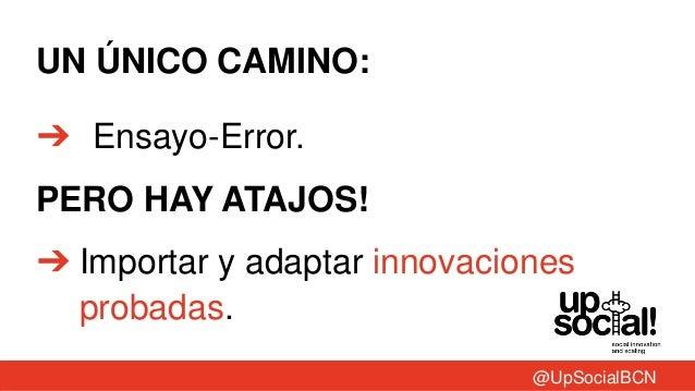 UN ÚNICO CAMINO:➔ Ensayo-Error.PERO HAY ATAJOS!➔ Importar y adaptar innovacionesprobadas.@UpSocialBCN