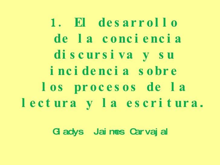 1. El desarrollo de la conciencia discursiva y su incidencia sobre los procesos de la lectura y la escritura . Gladys  Jai...