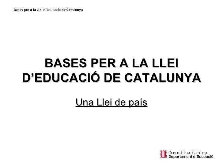 Una Llei de país BASES PER A LA LLEI D'EDUCACIÓ DE CATALUNYA