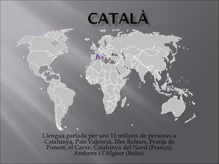Llengua parlada per uns 11 milions de persones aCatalunya, País Valencià, Illes Balears, Franja de Ponent, el Carxe, Catal...