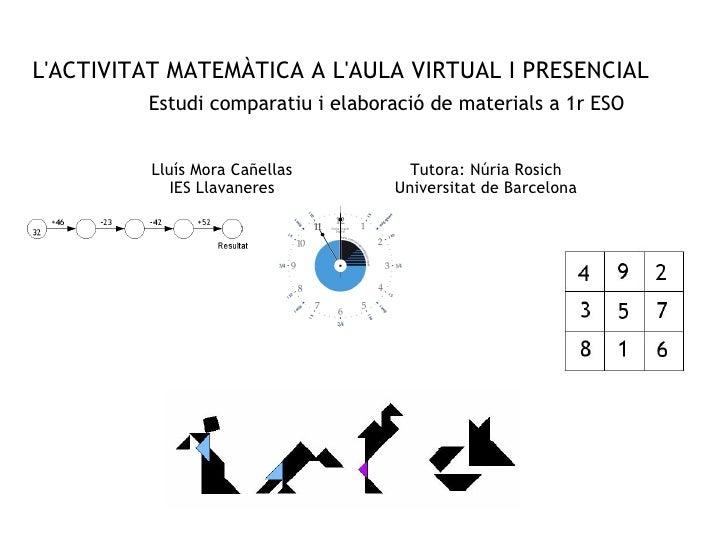 L'ACTIVITAT MATEMÀTICA A L'AULA VIRTUAL I PRESENCIAL Estudi comparatiu i elaboració de materials a 1r ESO Lluís Mora Cañel...