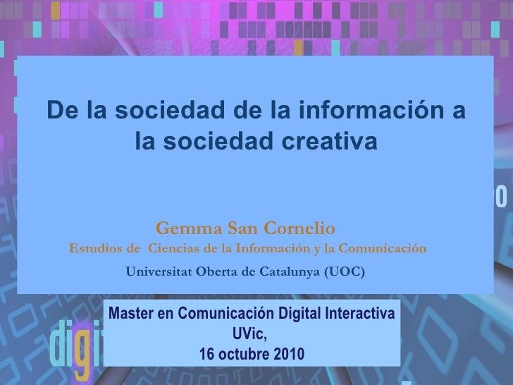 De la sociedad de la información a la sociedad creativa Master en Comunicación Digital Interactiva UVic,  16 octubre 2010 ...