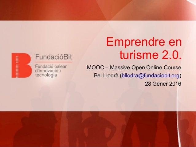 Emprendre en turisme 2.0. MOOC – Massive Open Online Course Bel Llodrà (bllodra@fundaciobit.org) 28 Gener 2016