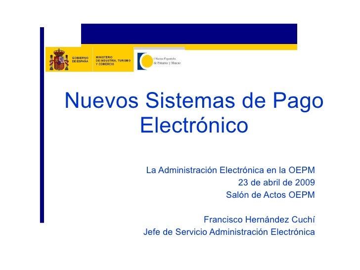 La Administración Electrónica en la OEPM 23 de abril de 2009 Salón de Actos OEPM Francisco Hernández Cuchí Jefe de Servici...